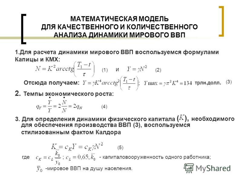МАТЕМАТИЧЕСКАЯ МОДЕЛЬ ДЛЯ КАЧЕСТВЕННОГО И КОЛИЧЕСТВЕННОГО АНАЛИЗА ДИНАМИКИ МИРОВОГО ВВП 1.Для расчета динамики мирового ВВП воспользуемся формулами Капицы и КМХ: (1) (2) ; (3) и Отсюда получаем: 2. Темпы экономического роста: (4) 3. Для определения д