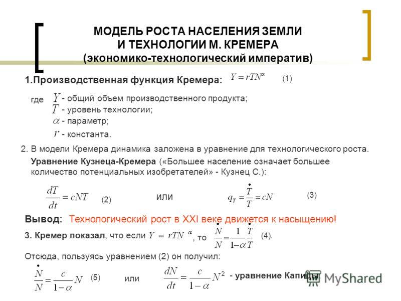 МОДЕЛЬ РОСТА НАСЕЛЕНИЯ ЗЕМЛИ И ТЕХНОЛОГИИ М. КРЕМЕРА (экономико-технологический императив) 1.Производственная функция Кремера: (1) - общий объем производственного продукта; - уровень технологии; - параметр; - константа. где 2. В модели Кремера динами