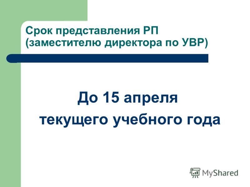 Срок представления РП (заместителю директора по УВР) До 15 апреля текущего учебного года