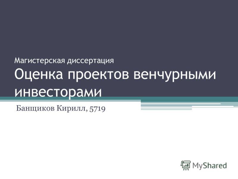 Магистерская диссертация Оценка проектов венчурными инвесторами Банщиков Кирилл, 5719