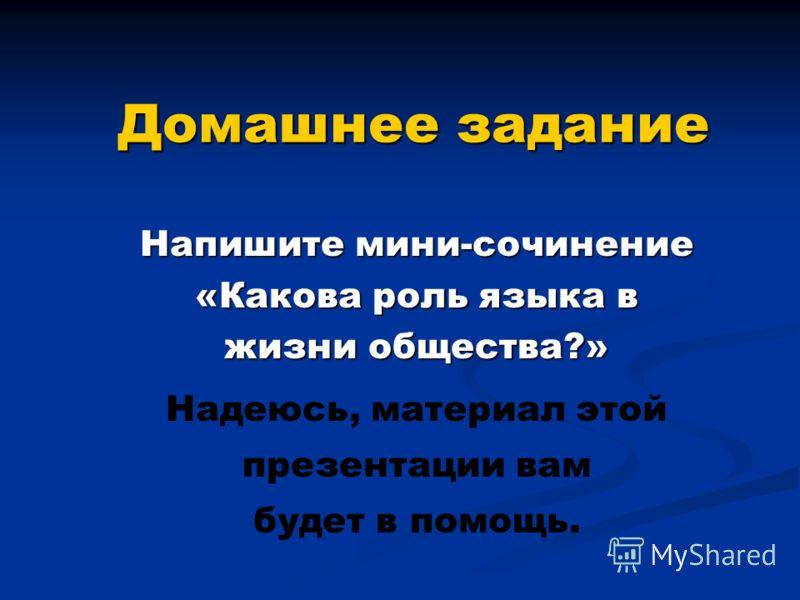 Домашнее задание Напишите мини-сочинение «Какова роль языка в жизни общества?» Надеюсь, материал этой презентации вам будет в помощь.
