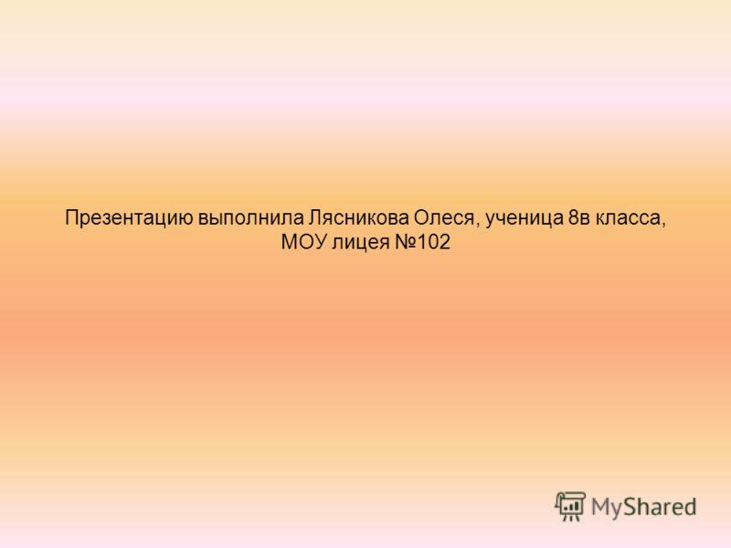 Презентацию выполнила Лясникова Олеся, ученица 8в класса, МОУ лицея 102