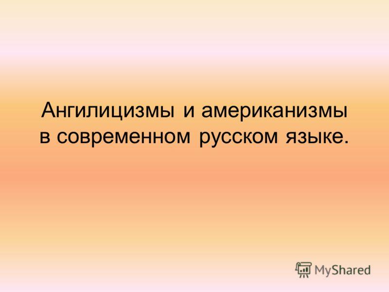 Ангилицизмы и американизмы в современном русском языке.