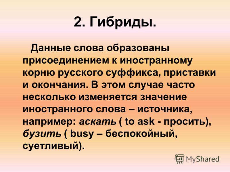 2. Гибриды. Данные слова образованы присоединением к иностранному корню русского суффикса, приставки и окончания. В этом случае часто несколько изменяется значение иностранного слова – источника, например: аскать ( to ask - просить), бузить ( busy –