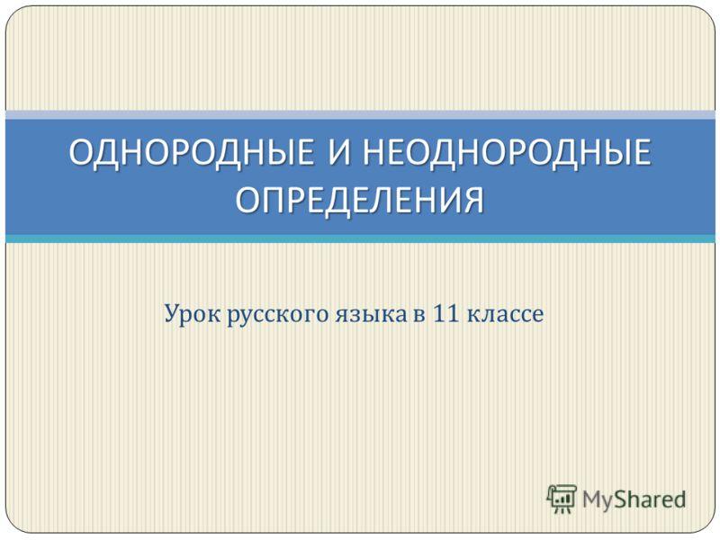 Урок русского языка в 11 классе ОДНОРОДНЫЕ И НЕОДНОРОДНЫЕ ОПРЕДЕЛЕНИЯ