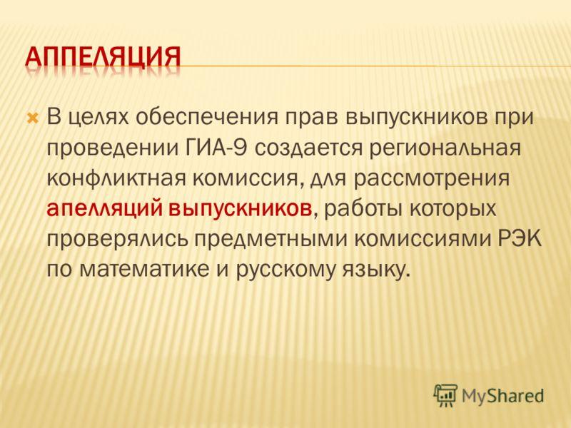 В целях обеспечения прав выпускников при проведении ГИА-9 создается региональная конфликтная комиссия, для рассмотрения апелляций выпускников, работы которых проверялись предметными комиссиями РЭК по математике и русскому языку.