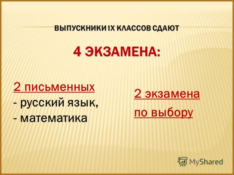 ВЫПУСКНИКИ IX КЛАССОВ СДАЮТ 4 ЭКЗАМЕНА: 2 письменных - русский язык, - математика 2 экзамена по выбору