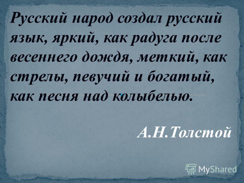 Русский народ создал русский язык, яркий, как радуга после весеннего дождя, меткий, как стрелы, певучий и богатый, как песня над колыбелью. А.Н.Толстой