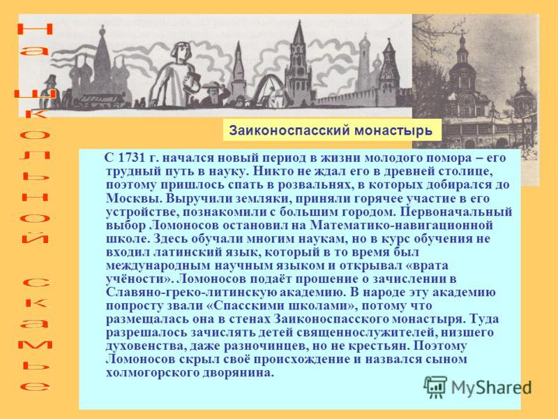 С 1731 г. начался новый период в жизни молодого помора – его трудный путь в науку. Никто не ждал его в древней столице, поэтому пришлось спать в розвальнях, в которых добирался до Москвы. Выручили земляки, приняли горячее участие в его устройстве, по