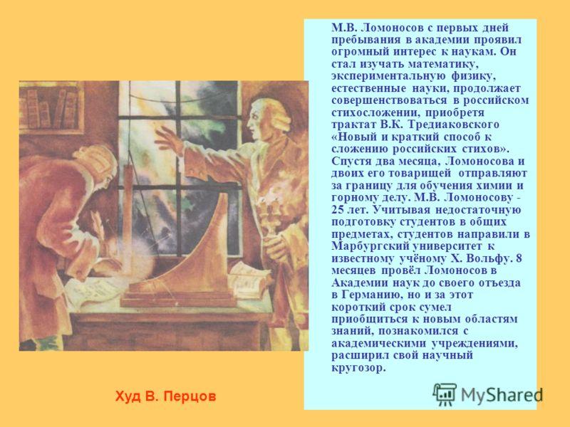 М.В. Ломоносов с первых дней пребывания в академии проявил огромный интерес к наукам. Он стал изучать математику, экспериментальную физику, естественные науки, продолжает совершенствоваться в российском стихосложении, приобретя трактат В.К. Тредиаков