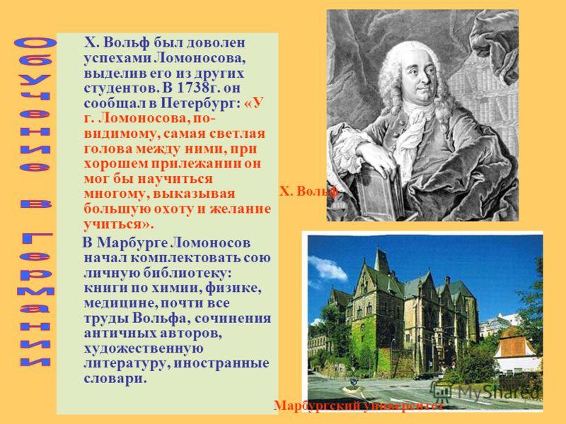 Х. Вольф был доволен успехами Ломоносова, выделив его из других студентов. В 1738г. он сообщал в Петербург: «У г. Ломоносова, по- видимому, самая светлая голова между ними, при хорошем прилежании он мог бы научиться многому, выказывая большую охоту и