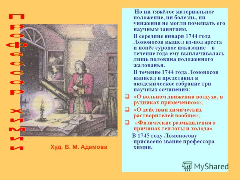 Но ни тяжёлое материальное положение, ни болезнь, ни унижения не могли помешать его научным занятиям. В середине января 1744 года Ломоносов вышел из-под ареста и понёс суровое наказание – в течение года ему выплачивалась лишь половина положенного жал
