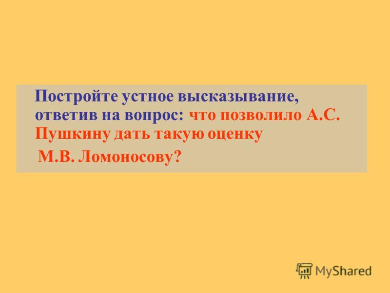 Постройте устное высказывание, ответив на вопрос: что позволило А.С. Пушкину дать такую оценку М.В. Ломоносову?