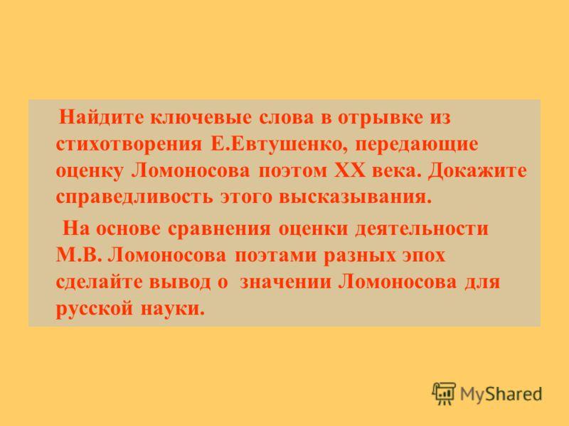 Найдите ключевые слова в отрывке из стихотворения Е.Евтушенко, передающие оценку Ломоносова поэтом XX века. Докажите справедливость этого высказывания. На основе сравнения оценки деятельности М.В. Ломоносова поэтами разных эпох сделайте вывод о значе