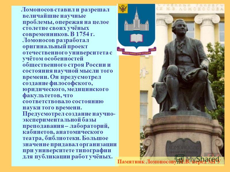 Ломоносов ставил и разрешал величайшие научные проблемы, опережая на целое столетие своих учёных современников. В 1754 г. Ломоносов разработал оригинальный проект отечественного университета с учётом особенностей общественного строя России и состояни