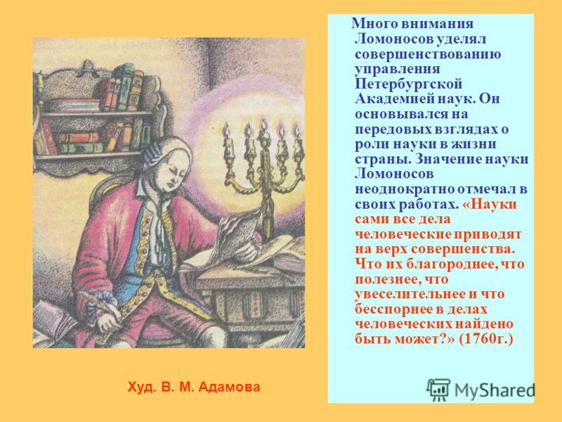Много внимания Ломоносов уделял совершенствованию управления Петербургской Академией наук. Он основывался на передовых взглядах о роли науки в жизни страны. Значение науки Ломоносов неоднократно отмечал в своих работах. «Науки сами все дела человечес