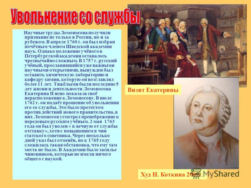Научные труды Ломоносова получили признание не только в России, но и за рубежом. В апреле 1760 г. он был избран почётным членом Шведской академии наук. Однако положение учёного в Петербургской академии оставалось чрезвычайно сложным. В 1757 г. русски