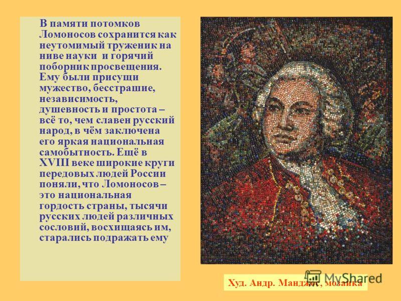 В памяти потомков Ломоносов сохранится как неутомимый труженик на ниве науки и горячий поборник просвещения. Ему были присущи мужество, бесстрашие, независимость, душевность и простота – всё то, чем славен русский народ, в чём заключена его яркая нац