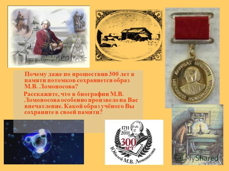 Почему даже по прошествии 300 лет в памяти потомков сохраняется образ М.В. Ломоносова? Расскажите, что в биографии М.В. Ломоносова особенно произвело на Вас впечатление. Какой образ учёного Вы сохраните в своей памяти?