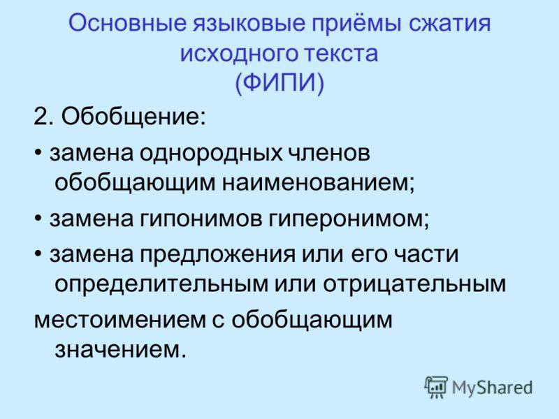 Основные языковые приёмы сжатия исходного текста (ФИПИ) 2. Обобщение: замена однородных членов обобщающим наименованием; замена гипонимов гиперонимом; замена предложения или его части определительным или отрицательным местоимением с обобщающим значен