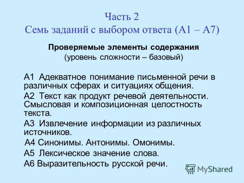 Часть 2 Семь заданий с выбором ответа (А1 – А7) Проверяемые элементы содержания (уровень сложности – базовый) А1 Адекватное понимание письменной речи в различных сферах и ситуациях общения. А2 Текст как продукт речевой деятельности. Смысловая и компо