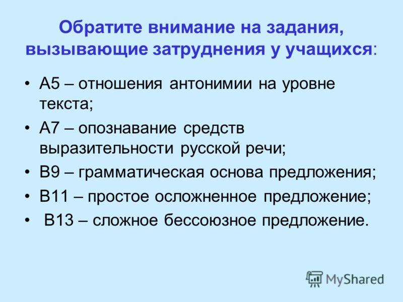 Обратите внимание на задания, вызывающие затруднения у учащихся: А5 – отношения антонимии на уровне текста; А7 – опознавание средств выразительности русской речи; В9 – грамматическая основа предложения; В11 – простое осложненное предложение; В13 – сл