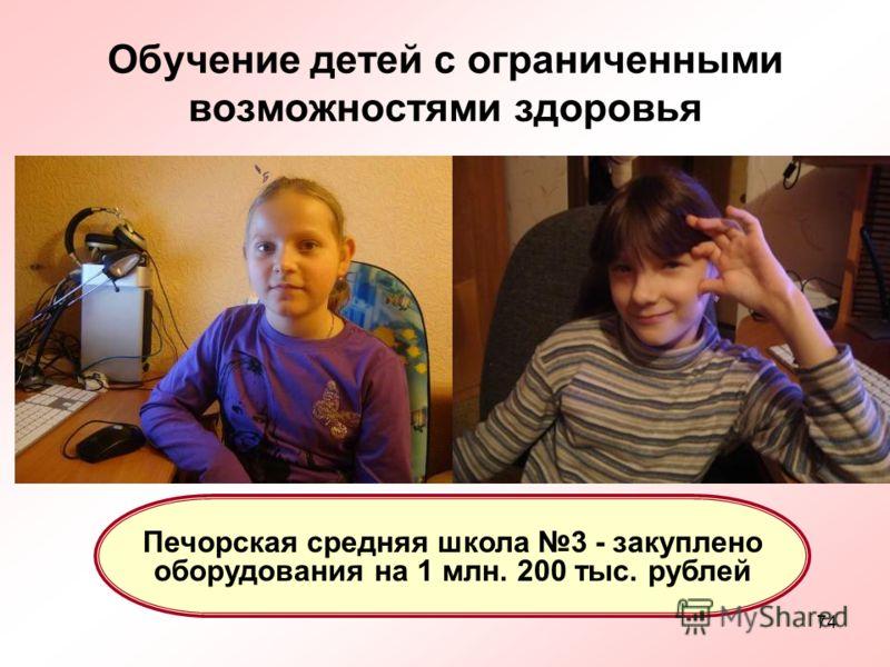 74 Обучение детей с ограниченными возможностями здоровья Печорская средняя школа 3 - закуплено оборудования на 1 млн. 200 тыс. рублей