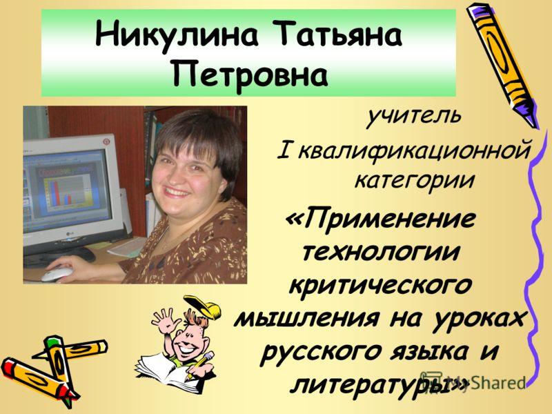 Никулина Татьяна Петровна учитель I квалификационной категории «Применение технологии критического мышления на уроках русского языка и литературы»