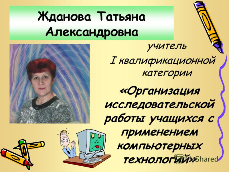 Жданова Татьяна Александровна учитель I квалификационной категории «Организация исследовательской работы учащихся с применением компьютерных технологий»