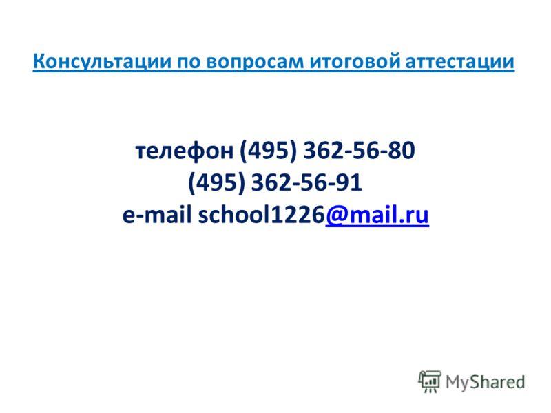 Консультации по вопросам итоговой аттестации телефон (495) 362-56-80 (495) 362-56-91 e-mail school1226@mail.ru@mail.ru