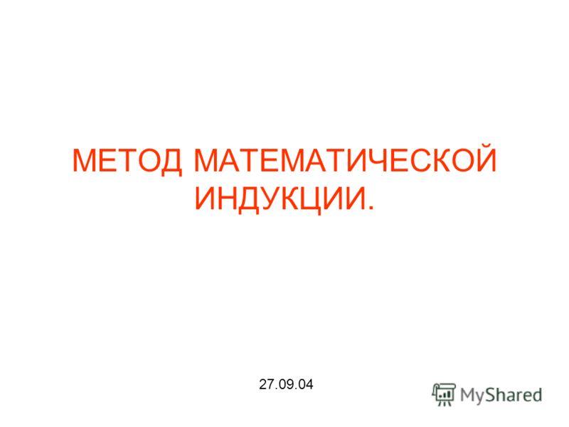 МЕТОД МАТЕМАТИЧЕСКОЙ ИНДУКЦИИ. 27.09.04
