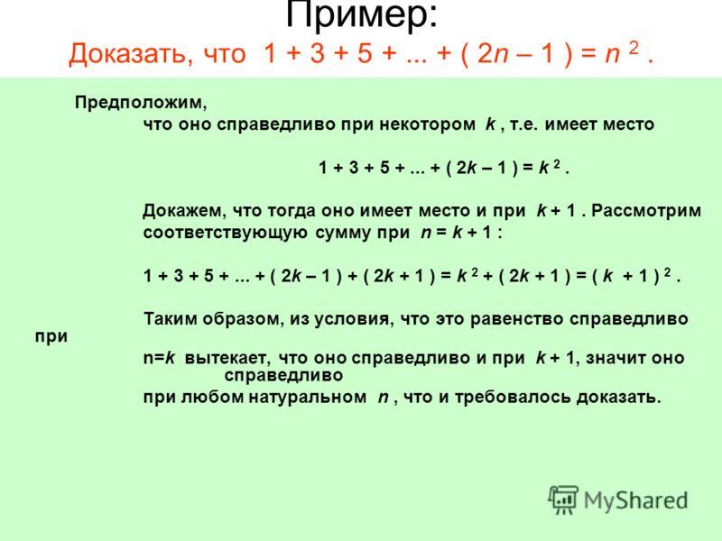 Пример: Доказать, что 1 + 3 + 5 +... + ( 2n – 1 ) = n 2. Предположим, что оно справедливо при некотором k, т.е. имеет место 1 + 3 + 5 +... + ( 2k – 1 ) = k 2. Докажем, что тогда оно имеет место и при k + 1. Рассмотрим соответствующую сумму при n = k