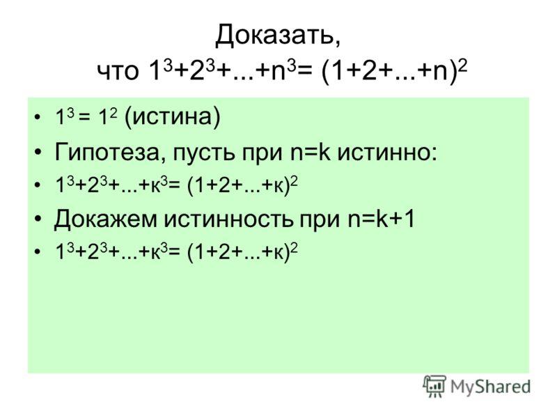 Доказать, что 1 3 +2 3 +...+n 3 = (1+2+...+n) 2 1 3 = 1 2 (истина) Гипотеза, пусть при n=k истинно: 1 3 +2 3 +...+к 3 = (1+2+...+к) 2 Докажем истинность при n=k+1 1 3 +2 3 +...+к 3 = (1+2+...+к) 2