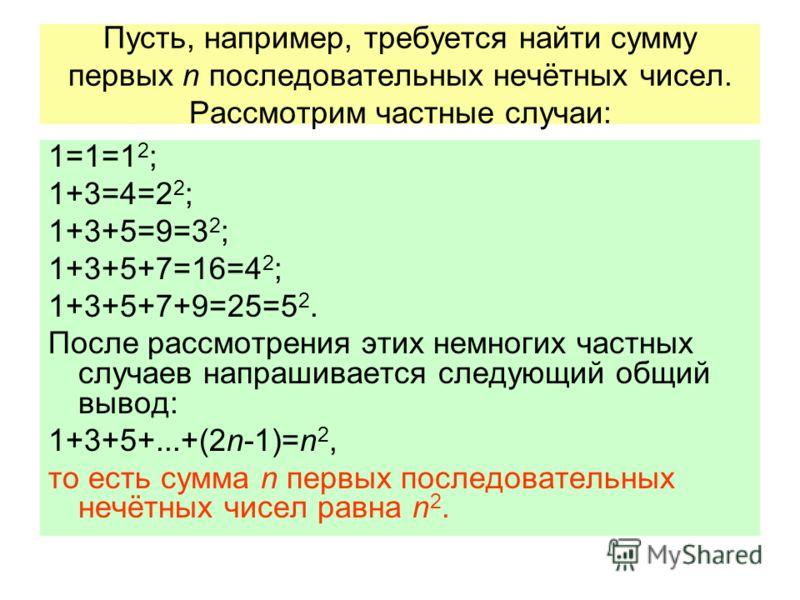 Пусть, например, требуется найти сумму первых n последовательных нечётных чисел. Рассмотрим частные случаи: 1=1=1 2 ; 1+3=4=2 2 ; 1+3+5=9=3 2 ; 1+3+5+7=16=4 2 ; 1+3+5+7+9=25=5 2. После рассмотрения этих немногих частных случаев напрашивается следующи