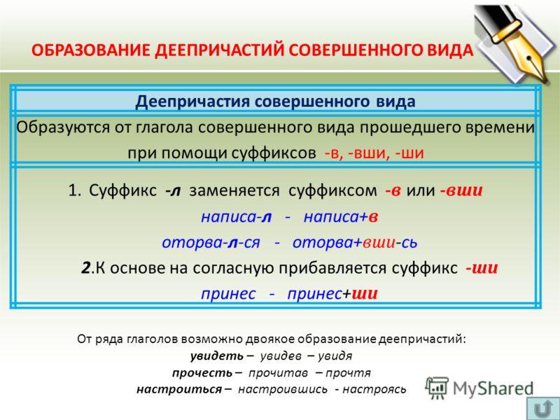 Деепричастия совершенного вида Образуются от глагола совершенного вида прошедшего времени при помощи суффиксов -в, -вши, -ши 1.Суффикс -л заменяется суффиксом - в или - вши написа-л - написа+ в оторва-л-ся - оторва+ вши -сь 2.К основе на согласную пр
