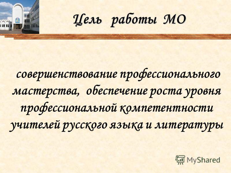 Цель работы МО совершенствование профессионального мастерства, обеспечение роста уровня профессиональной компетентности учителей русского языка и литературы