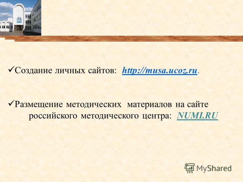 Создание личных сайтов: http://musa.ucoz.ru.http://musa.ucoz.ru Размещение методических материалов на сайте российского методического центра: NUMI.RU