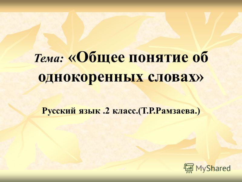Тема: «Общее понятие об однокоренных словах» Русский язык.2 класс.(Т.Р.Рамзаева.)
