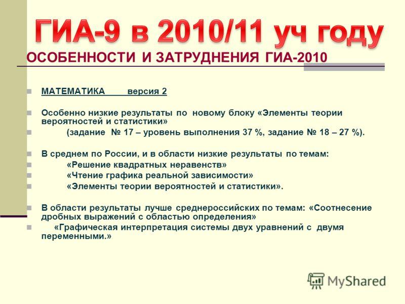 ОСОБЕННОСТИ И ЗАТРУДНЕНИЯ ГИА-2010 МАТЕМАТИКА версия 2 Особенно низкие результаты по новому блоку «Элементы теории вероятностей и статистики» (задание 17 – уровень выполнения 37 %, задание 18 – 27 %). В среднем по России, и в области низкие результат