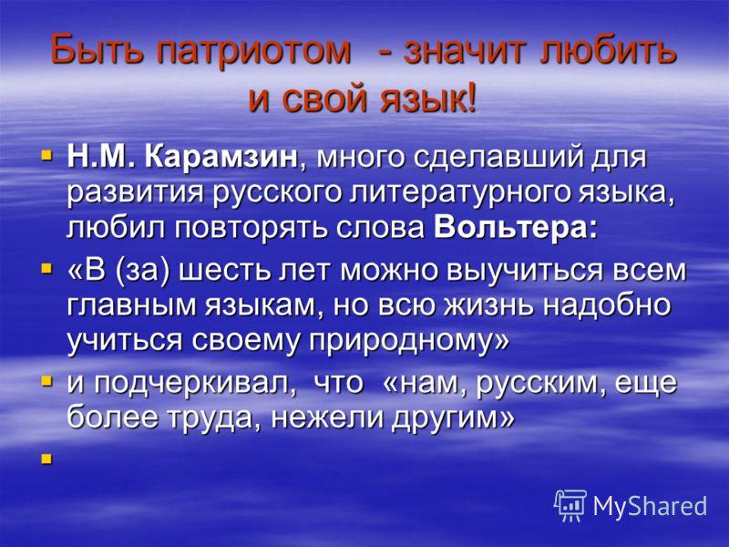 Быть патриотом - значит любить и свой язык! Н.М. Карамзин, много сделавший для развития русского литературного языка, любил повторять слова Вольтера: Н.М. Карамзин, много сделавший для развития русского литературного языка, любил повторять слова Воль