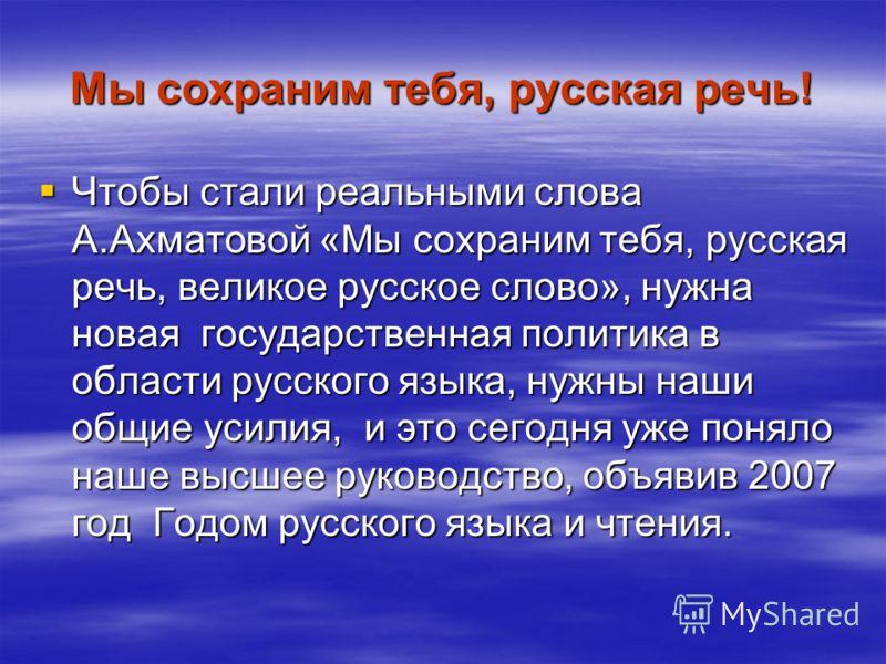 Мы сохраним тебя, русская речь! Чтобы стали реальными слова А.Ахматовой «Мы сохраним тебя, русская речь, великое русское слово», нужна новая государственная политика в области русского языка, нужны наши общие усилия, и это сегодня уже поняло наше выс