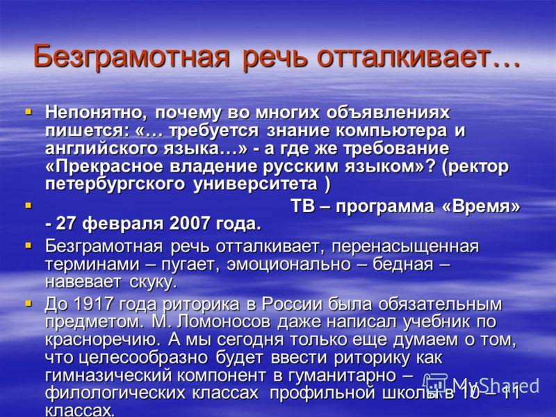 Безграмотная речь отталкивает… Непонятно, почему во многих объявлениях пишется: «… требуется знание компьютера и английского языка…» - а где же требование «Прекрасное владение русским языком»? (ректор петербургского университета ) Непонятно, почему в