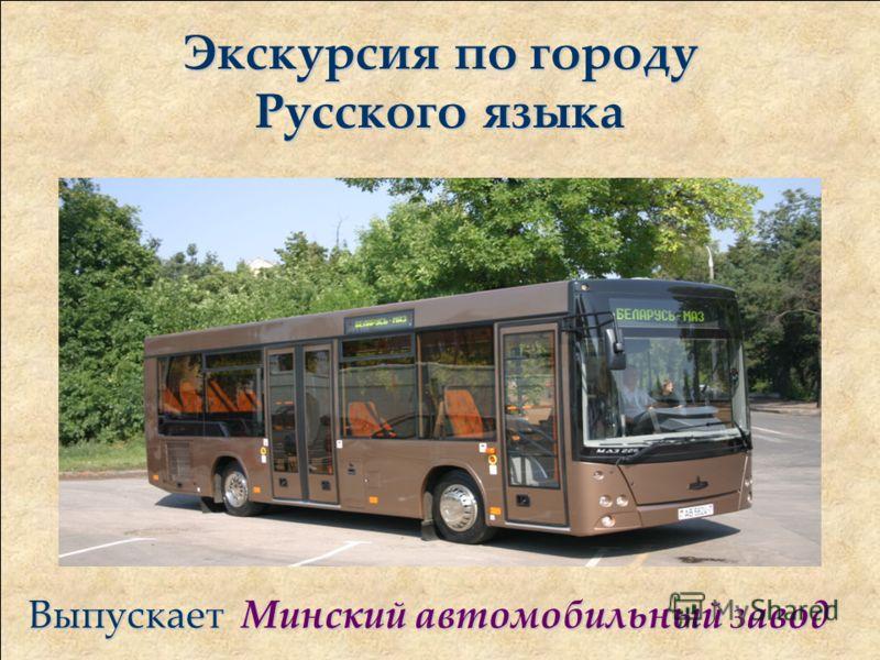 Экскурсия по городу Русского языка Выпускает Минский автомобильный завод