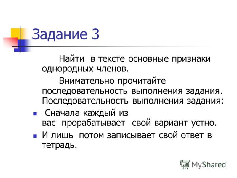 Задание 3 Найти в тексте основные признаки однородных членов. Внимательно прочитайте последовательность выполнения задания. Последовательность выполнения задания: Сначала каждый из вас прорабатывает свой вариант устно. И лишь потом записывает свой от