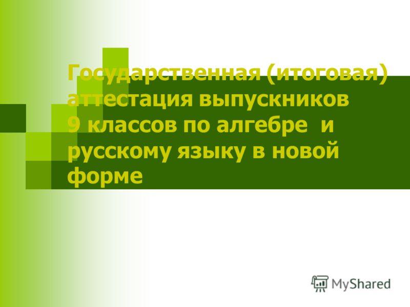 Государственная (итоговая) аттестация выпускников 9 классов по алгебре и русскому языку в новой форме