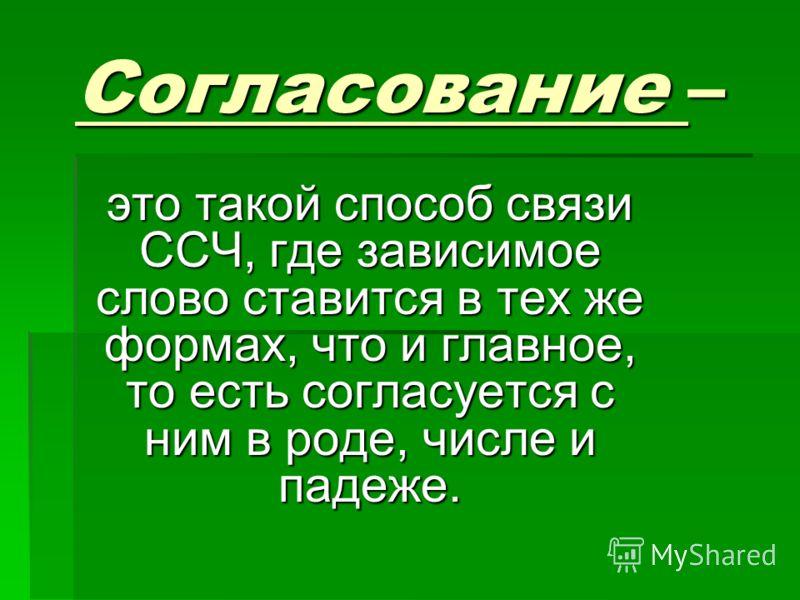 Согласование – это такой способ связи ССЧ, где зависимое слово ставится в тех же формах, что и главное, то есть согласуется с ним в роде, числе и падеже.