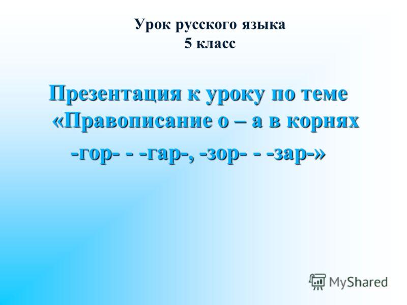 Урок русского языка 5 класс Презентация к уроку по теме «Правописание о – а в корнях -гор- - -гар-, -зор- - -зар-»
