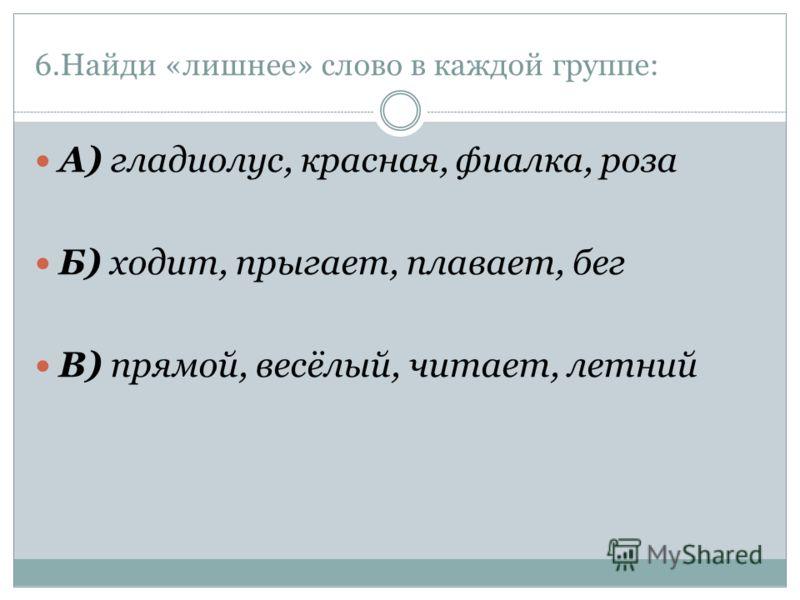 6.Найди «лишнее» слово в каждой группе: А) гладиолус, красная, фиалка, роза Б) ходит, прыгает, плавает, бег В) прямой, весёлый, читает, летний