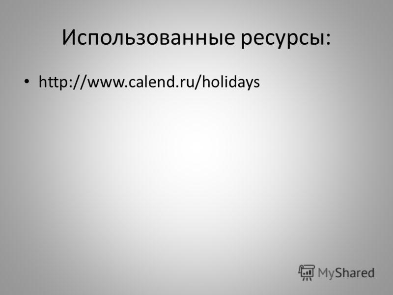 Использованные ресурсы: http://www.calend.ru/holidays