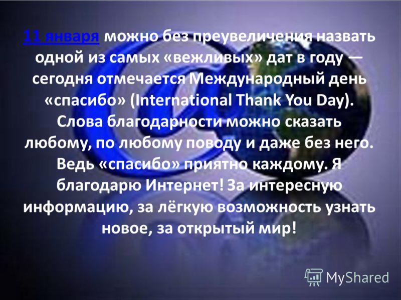 11 января11 января можно без преувеличения назвать одной из самых «вежливых» дат в году сегодня отмечается Международный день «спасибо» (International Thank You Day). Слова благодарности можно сказать любому, по любому поводу и даже без него. Ведь «с